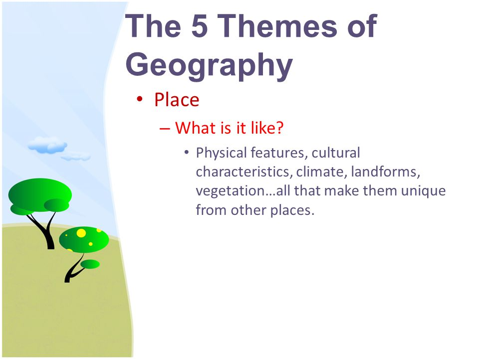 The 5 Themes of Geography Region – How are places similar or different.