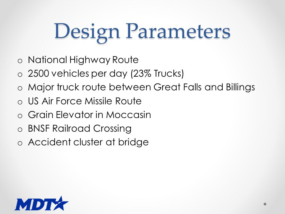 Design Parameters o National Highway Route o 2500 vehicles per day (23% Trucks) o Major truck route between Great Falls and Billings o US Air Force Missile Route o Grain Elevator in Moccasin o BNSF Railroad Crossing o Accident cluster at bridge