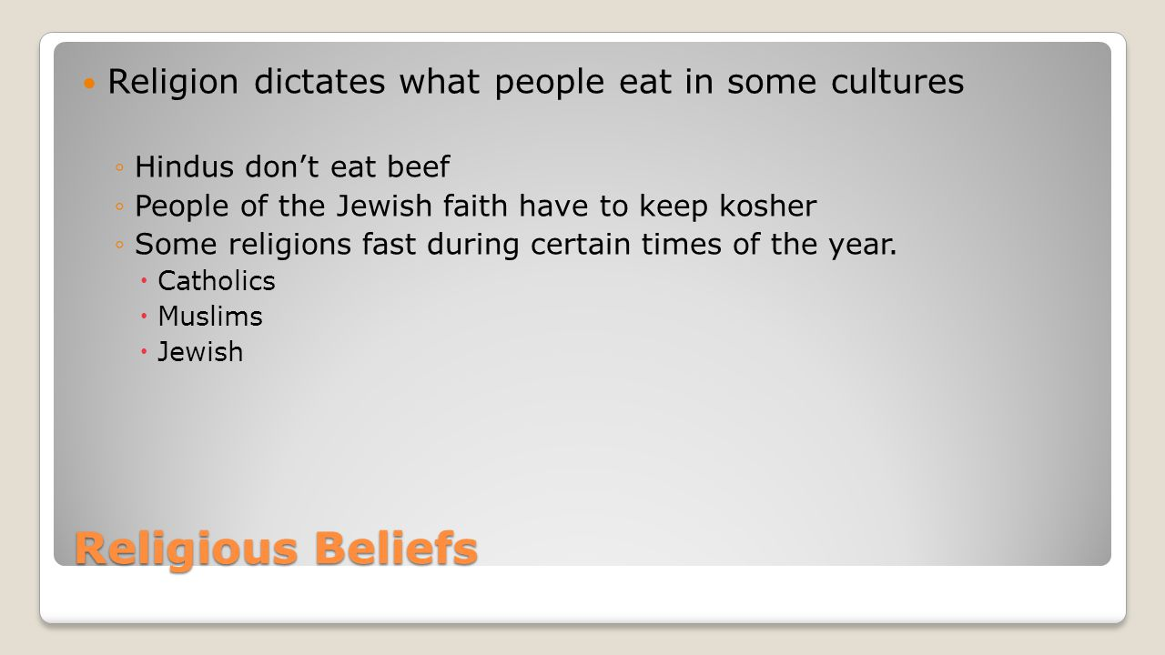 Religious Beliefs Religion dictates what people eat in some cultures ◦Hindus don't eat beef ◦People of the Jewish faith have to keep kosher ◦Some religions fast during certain times of the year.