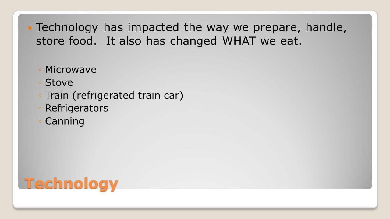 Technology Technology has impacted the way we prepare, handle, store food.
