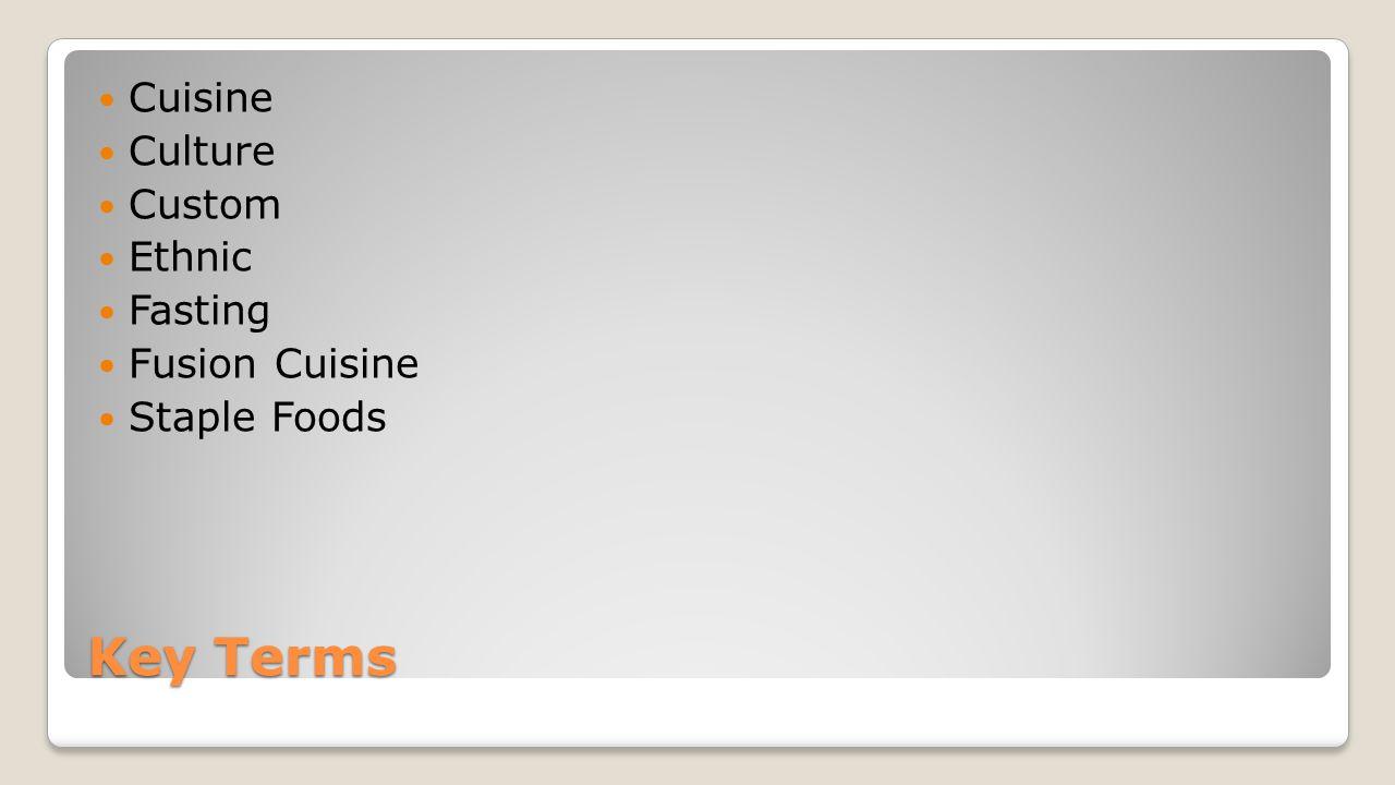 Key Terms Cuisine Culture Custom Ethnic Fasting Fusion Cuisine Staple Foods