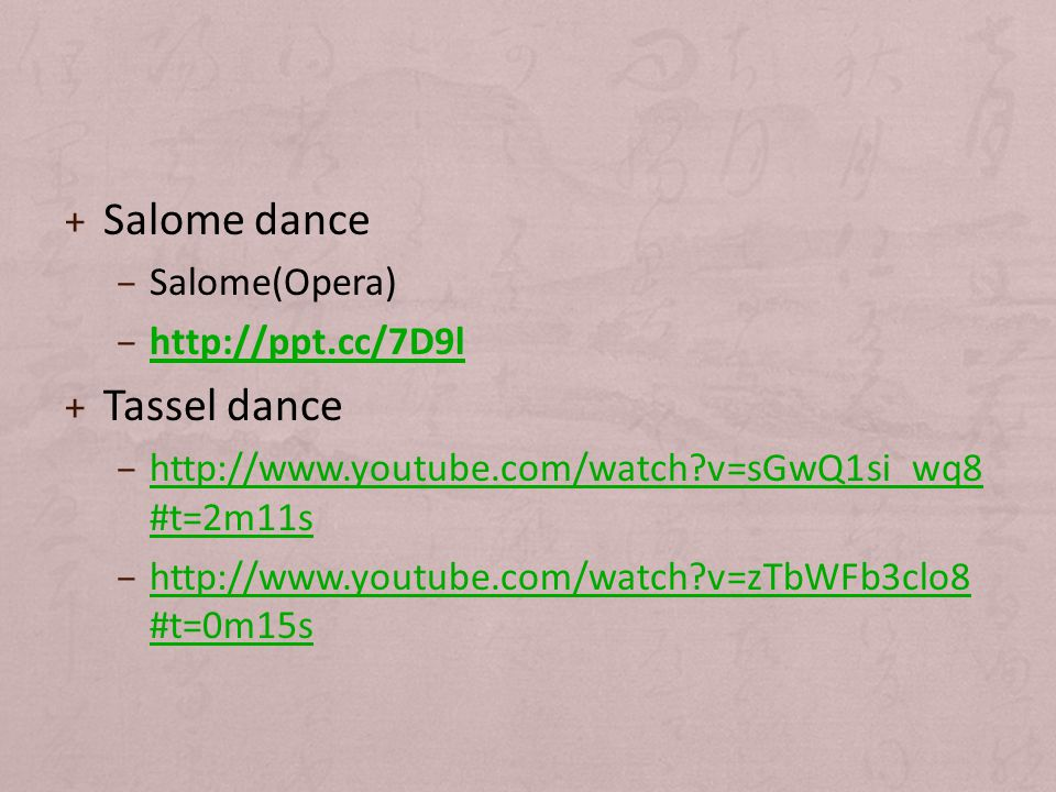 + Salome dance – Salome(Opera) – http://ppt.cc/7D9l http://ppt.cc/7D9l + Tassel dance – http://www.youtube.com/watch v=sGwQ1si_wq8 #t=2m11s http://www.youtube.com/watch v=sGwQ1si_wq8 #t=2m11s – http://www.youtube.com/watch v=zTbWFb3clo8 #t=0m15s http://www.youtube.com/watch v=zTbWFb3clo8 #t=0m15s