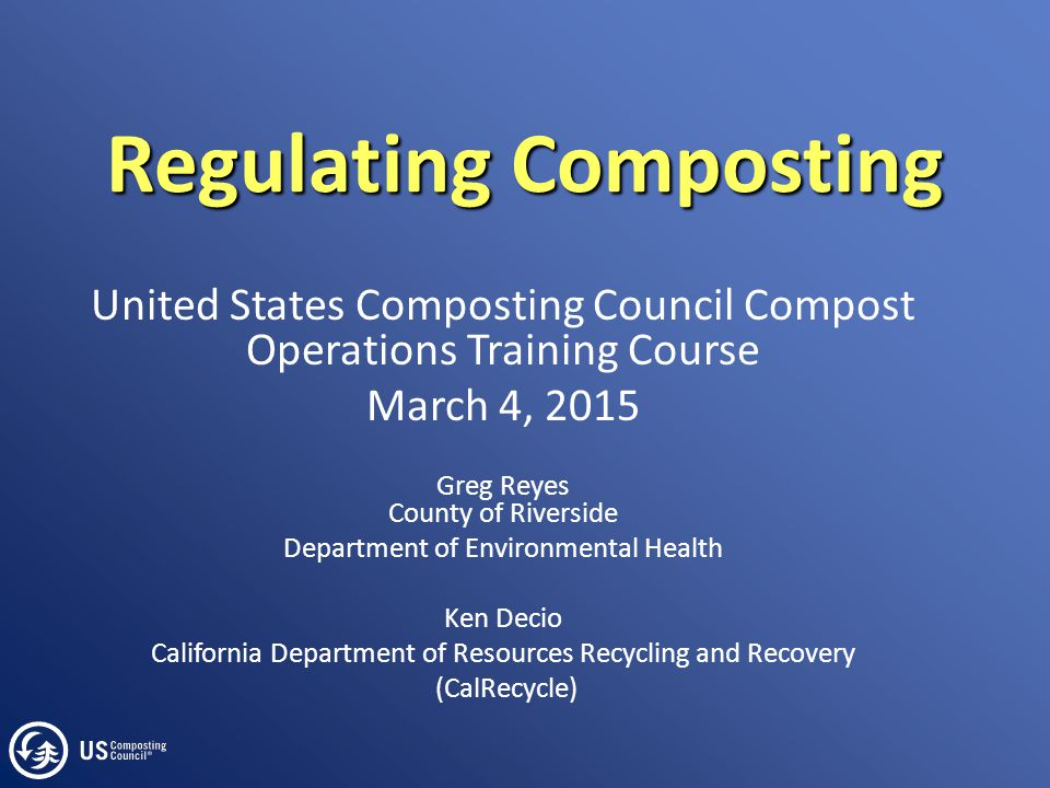Regulating Composting United States Composting Council Compost Operations Training Course March 4, 2015 Greg Reyes County of Riverside Department of E