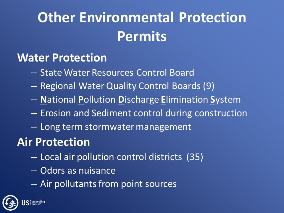 Other Environmental Protection Permits Water Protection – State Water Resources Control Board – Regional Water Quality Control Boards (9) – National Pollution Discharge Elimination System – Erosion and Sediment control during construction – Long term stormwater management Air Protection – Local air pollution control districts (35) – Odors as nuisance – Air pollutants from point sources