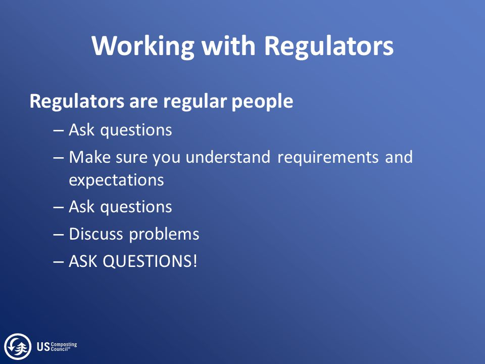 Working with Regulators Regulators are regular people – Ask questions – Make sure you understand requirements and expectations – Ask questions – Discu