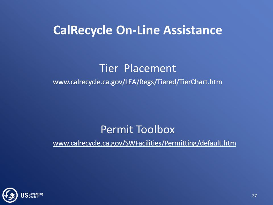 CalRecycle On-Line Assistance Tier Placement www.calrecycle.ca.gov/LEA/Regs/Tiered/TierChart.htm Permit Toolbox www.calrecycle.ca.gov/SWFacilities/Permitting/default.htm 27