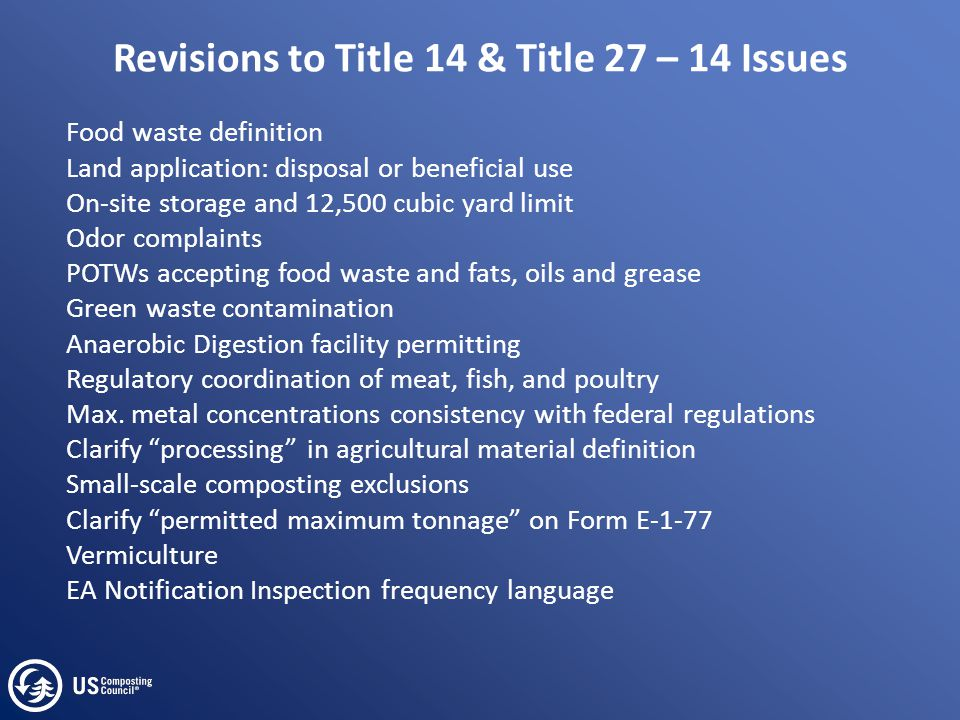 Revisions to Title 14 & Title 27 – 14 Issues Food waste definition Land application: disposal or beneficial use On-site storage and 12,500 cubic yard limit Odor complaints POTWs accepting food waste and fats, oils and grease Green waste contamination Anaerobic Digestion facility permitting Regulatory coordination of meat, fish, and poultry Max.