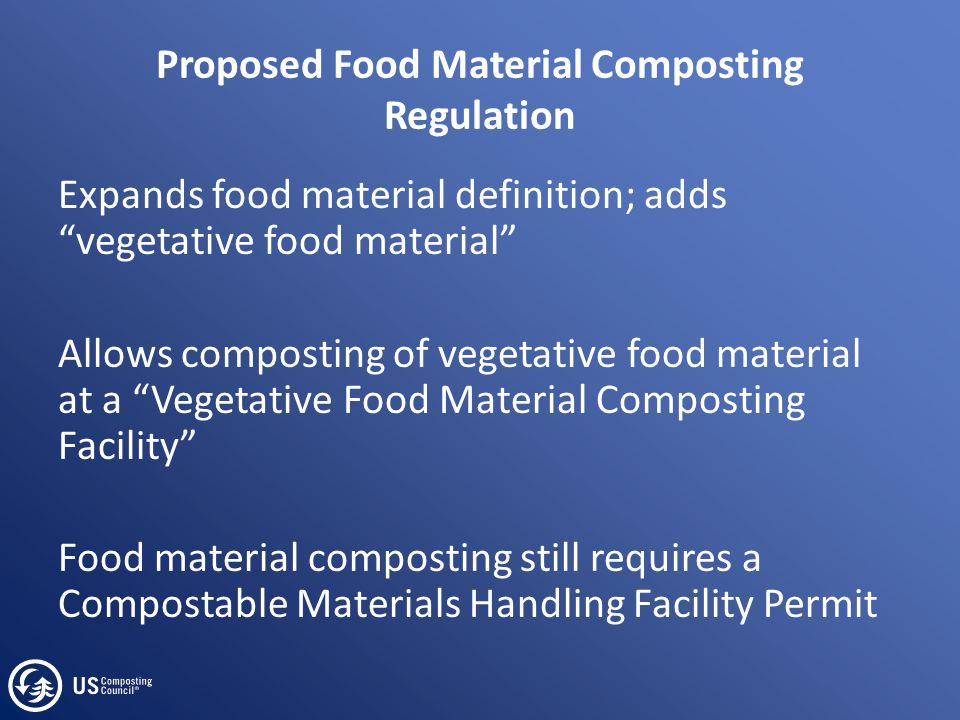 Proposed Food Material Composting Regulation Expands food material definition; adds vegetative food material Allows composting of vegetative food material at a Vegetative Food Material Composting Facility Food material composting still requires a Compostable Materials Handling Facility Permit