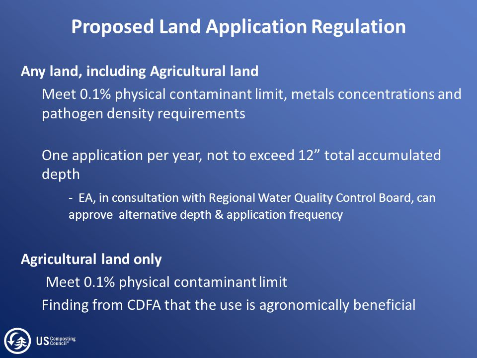 Proposed Land Application Regulation Any land, including Agricultural land Meet 0.1% physical contaminant limit, metals concentrations and pathogen de