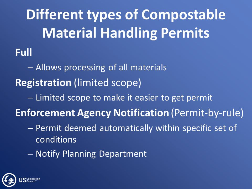 Different types of Compostable Material Handling Permits Full – Allows processing of all materials Registration (limited scope) – Limited scope to make it easier to get permit Enforcement Agency Notification (Permit-by-rule) – Permit deemed automatically within specific set of conditions – Notify Planning Department