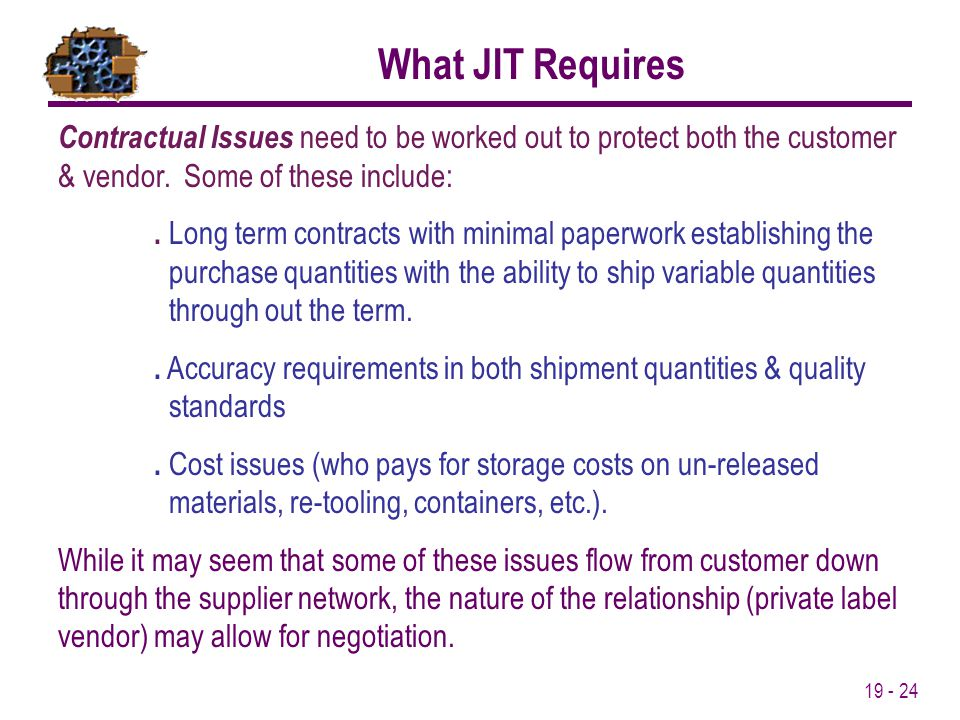 19 - 24 What JIT Requires Contractual Issues need to be worked out to protect both the customer & vendor. Some of these include:. Long term contracts