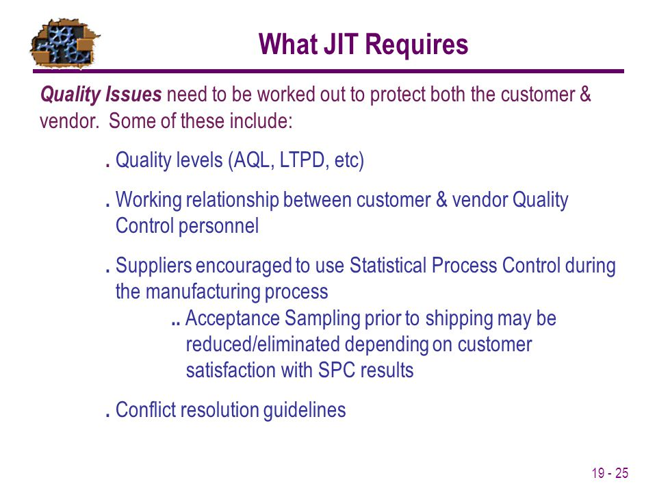 19 - 25 What JIT Requires Quality Issues need to be worked out to protect both the customer & vendor. Some of these include:. Quality levels (AQL, LTP