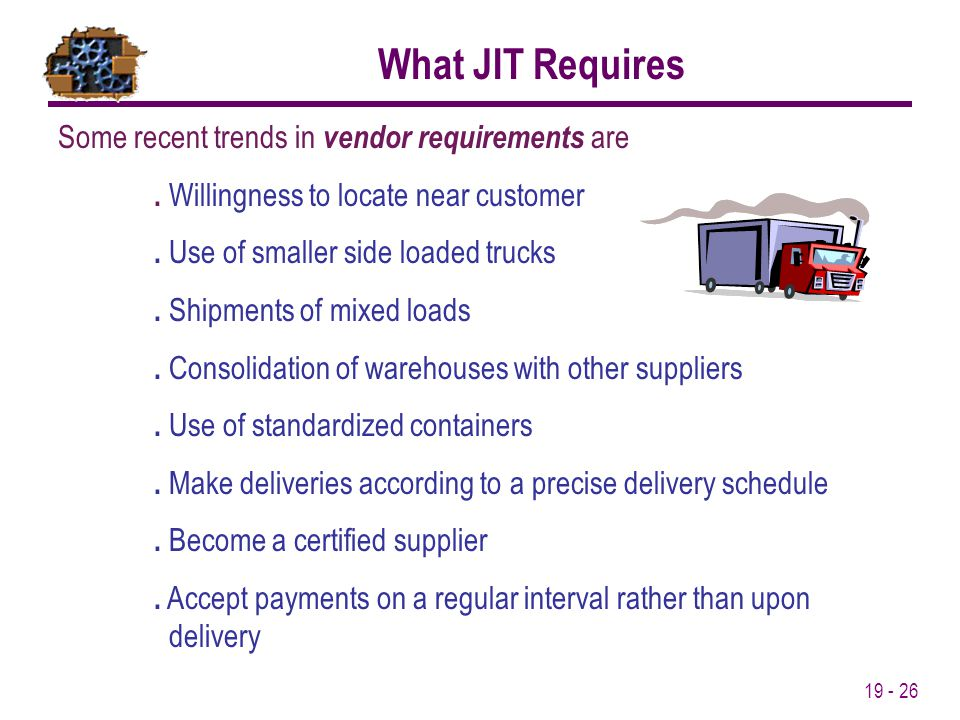 19 - 26 Some recent trends in vendor requirements are. Willingness to locate near customer. Use of smaller side loaded trucks. Shipments of mixed load