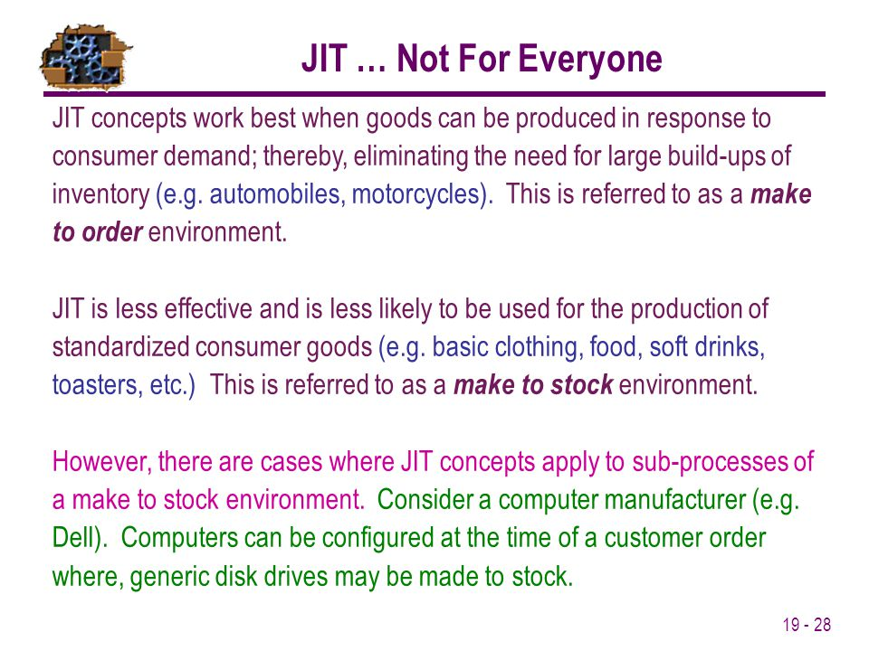 19 - 28 JIT concepts work best when goods can be produced in response to consumer demand; thereby, eliminating the need for large build-ups of invento