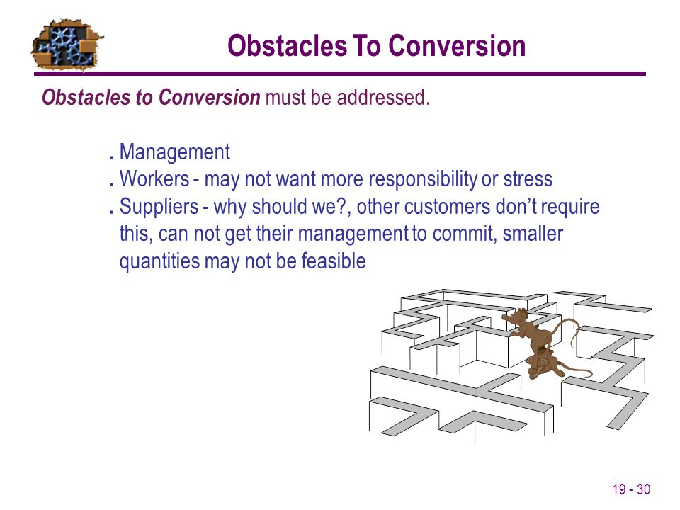 19 - 30 Obstacles to Conversion must be addressed.. Management. Workers - may not want more responsibility or stress. Suppliers - why should we?, othe