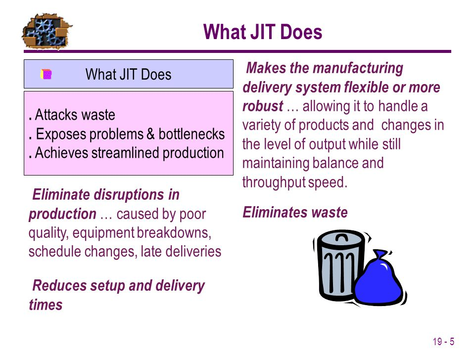 19 - 5 What JIT Does. Attacks waste. Exposes problems & bottlenecks. Achieves streamlined production What JIT Does Eliminate disruptions in production