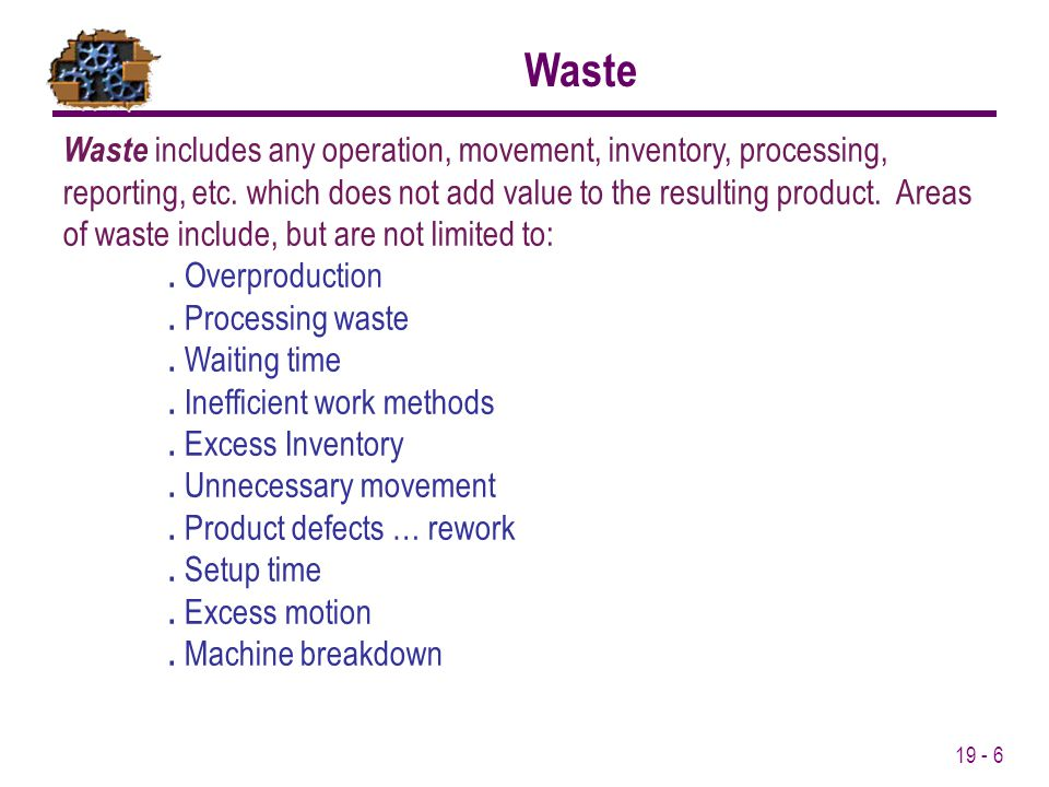 19 - 6 Waste includes any operation, movement, inventory, processing, reporting, etc. which does not add value to the resulting product. Areas of wast