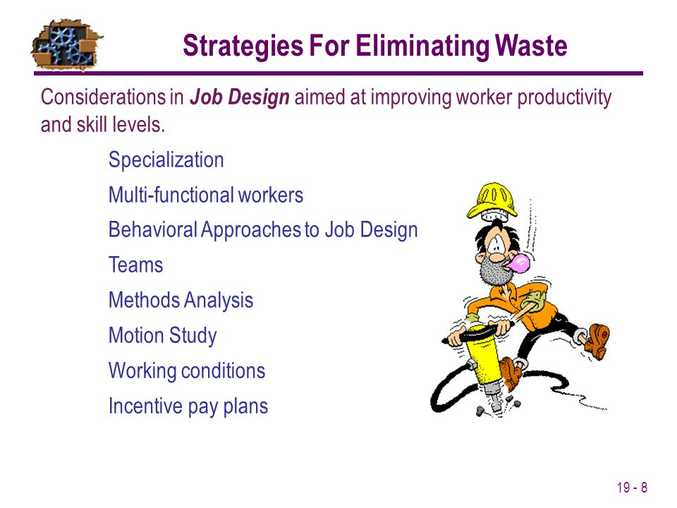 19 - 8 Considerations in Job Design aimed at improving worker productivity and skill levels. Specialization Multi-functional workers Behavioral Approa