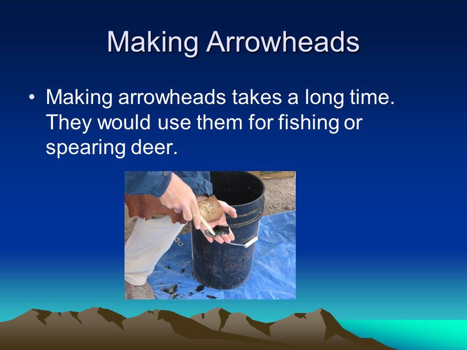 Making Arrowheads Making arrowheads takes a long time.