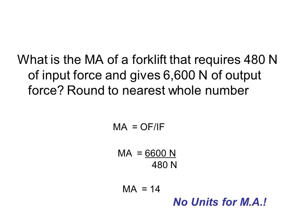 What is the MA of a forklift that requires 480 N of input force and gives 6,600 N of output force? Round to nearest whole number MA = OF/IF MA = 6600