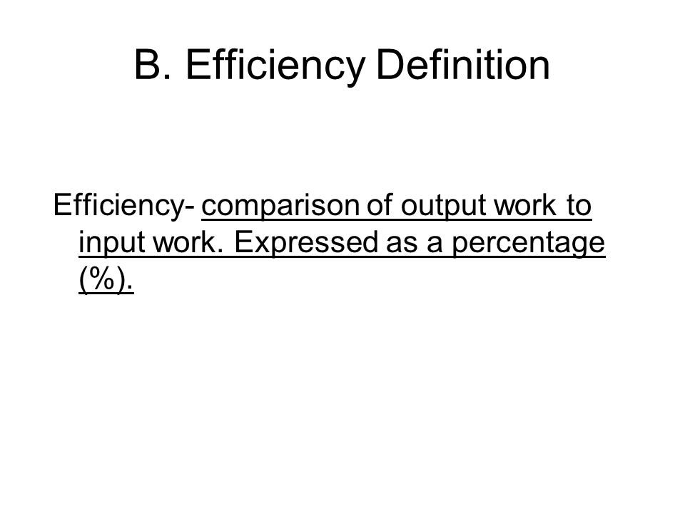 B. Efficiency Definition Efficiency- comparison of output work to input work. Expressed as a percentage (%).