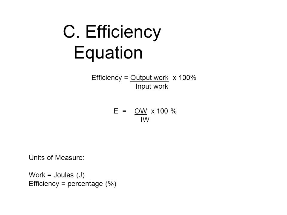 C. Efficiency Equation Efficiency = Output work x 100% Input work E = OW x 100 % IW Units of Measure: Work = Joules (J) Efficiency = percentage (%)