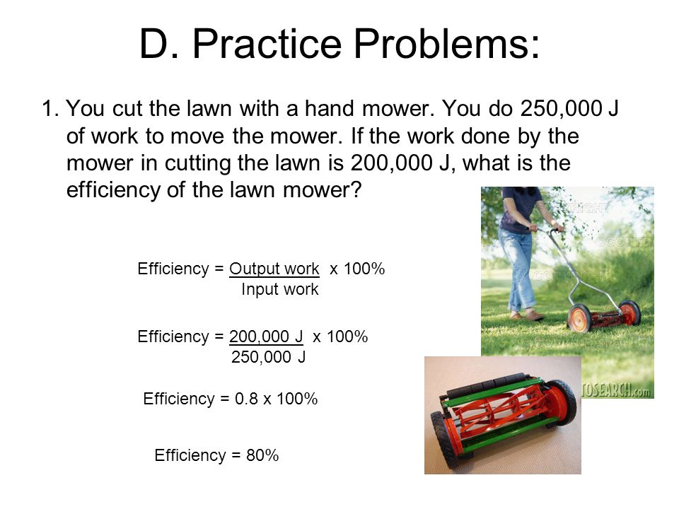 D. Practice Problems: 1. You cut the lawn with a hand mower. You do 250,000 J of work to move the mower. If the work done by the mower in cutting the