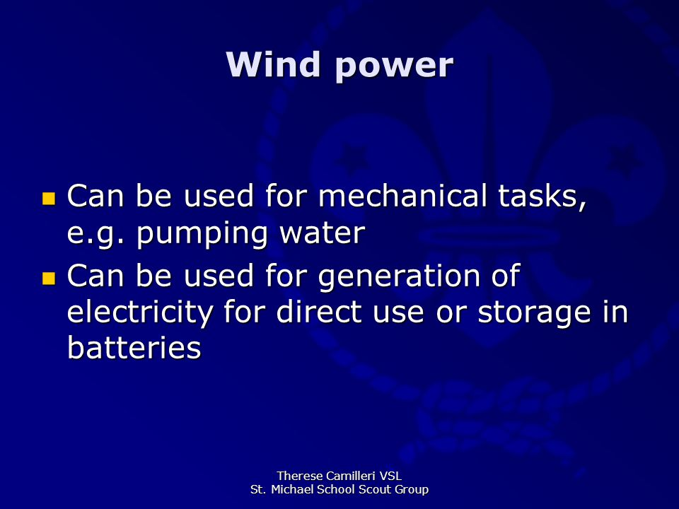 Therese Camilleri VSL St. Michael School Scout Group Wind power Can be used for mechanical tasks, e.g. pumping water Can be used for mechanical tasks,