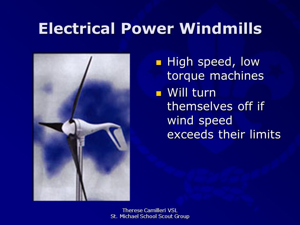 Therese Camilleri VSL St. Michael School Scout Group Electrical Power Windmills High speed, low torque machines Will turn themselves off if wind speed