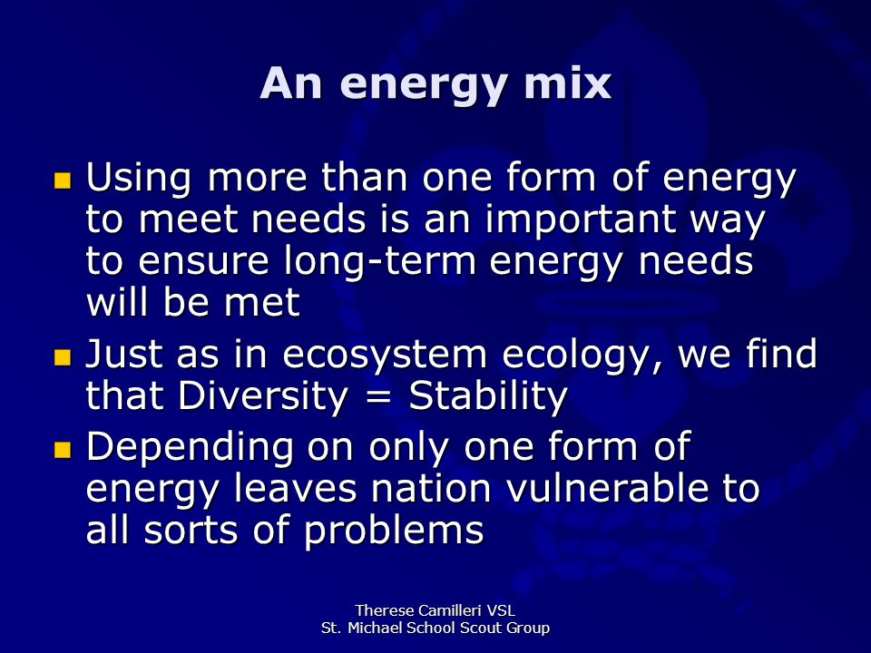 Therese Camilleri VSL St. Michael School Scout Group An energy mix Using more than one form of energy to meet needs is an important way to ensure long