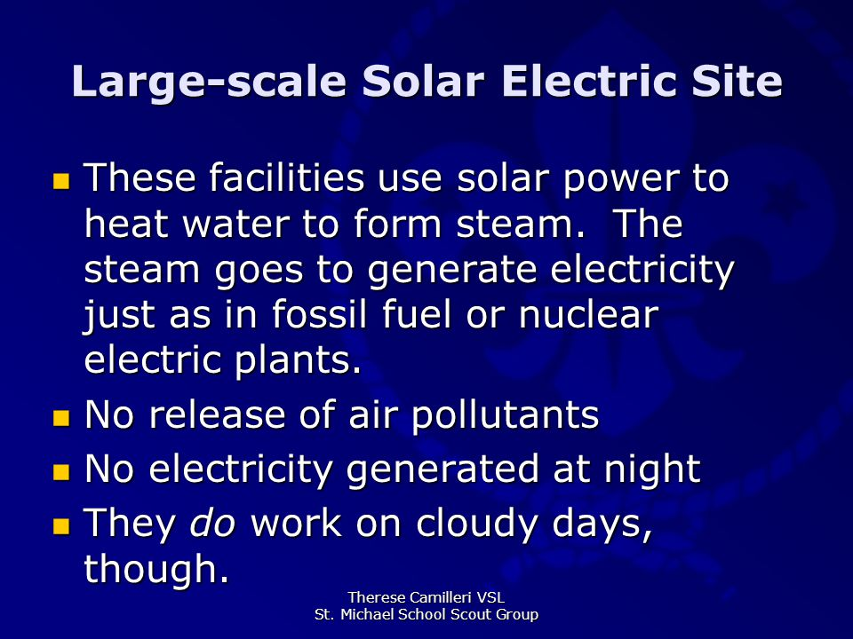 Therese Camilleri VSL St. Michael School Scout Group Large-scale Solar Electric Site These facilities use solar power to heat water to form steam. The