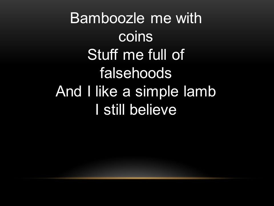 Bamboozle me with coins Stuff me full of falsehoods And I like a simple lamb I still believe