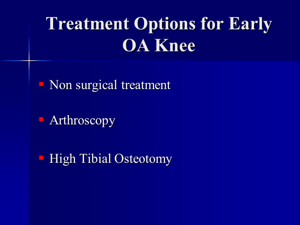 Treatment Options for Early OA Knee  Non surgical treatment  Arthroscopy  High Tibial Osteotomy
