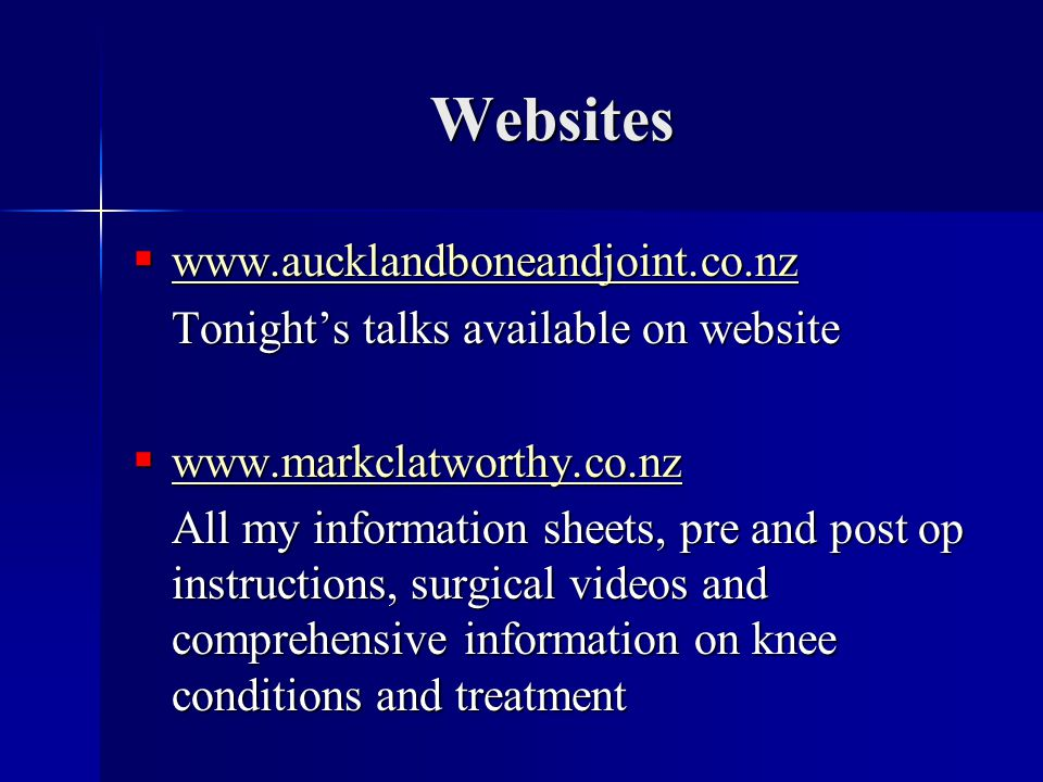 Websites  www.aucklandboneandjoint.co.nz www.aucklandboneandjoint.co.nz Tonight's talks available on website  www.markclatworthy.co.nz www.markclatworthy.co.nz All my information sheets, pre and post op instructions, surgical videos and comprehensive information on knee conditions and treatment
