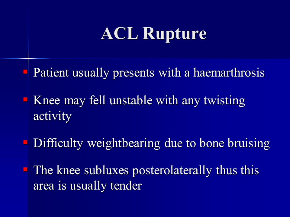ACL Rupture  Patient usually presents with a haemarthrosis  Knee may fell unstable with any twisting activity  Difficulty weightbearing due to bone bruising  The knee subluxes posterolaterally thus this area is usually tender