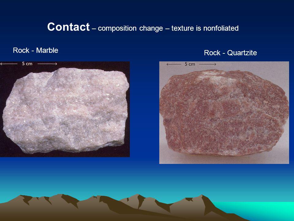 Rock - Marble Contact – composition change – texture is nonfoliated Rock - Quartzite