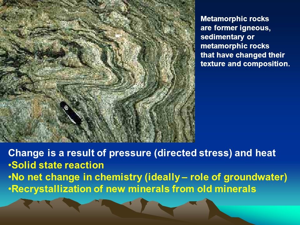 Metamorphic rocks are former igneous, sedimentary or metamorphic rocks that have changed their texture and composition.