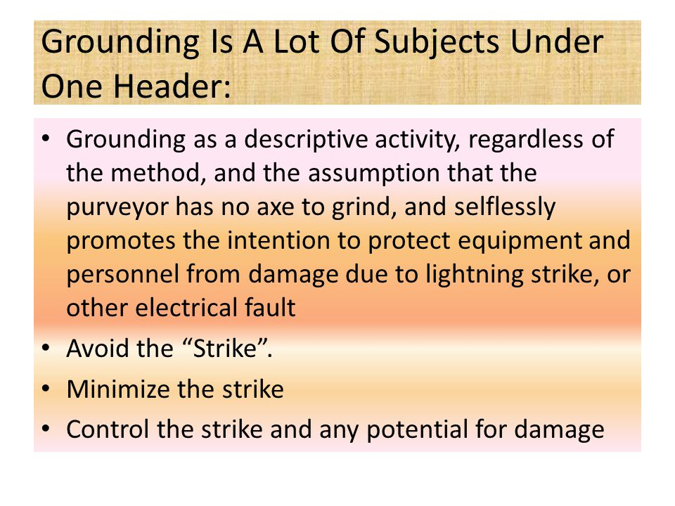 Grounding Is A Lot Of Subjects Under One Header: Grounding as a descriptive activity, regardless of the method, and the assumption that the purveyor has no axe to grind, and selflessly promotes the intention to protect equipment and personnel from damage due to lightning strike, or other electrical fault Avoid the Strike .