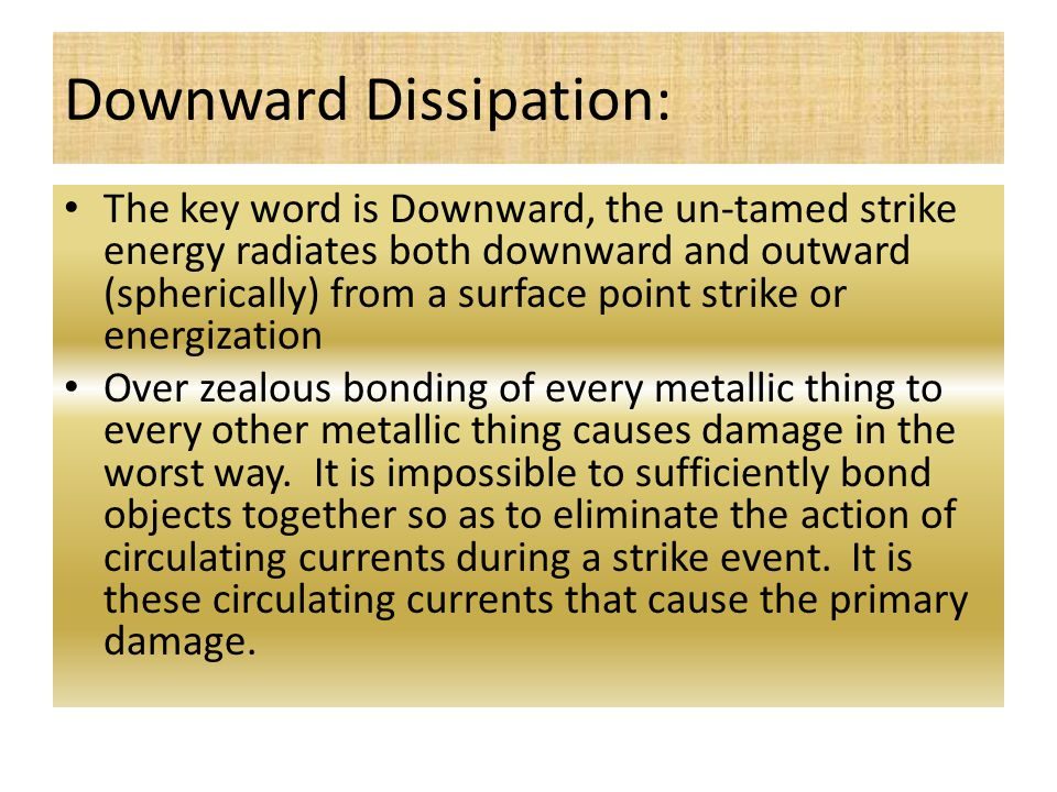 Downward Dissipation: The key word is Downward, the un-tamed strike energy radiates both downward and outward (spherically) from a surface point strike or energization Over zealous bonding of every metallic thing to every other metallic thing causes damage in the worst way.