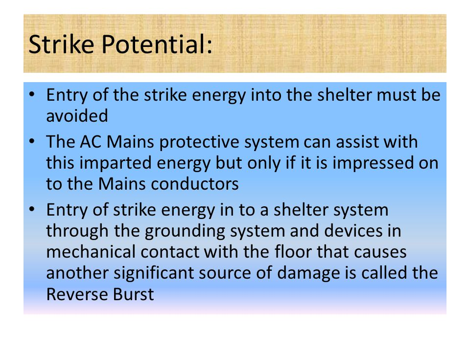 Strike Potential: Entry of the strike energy into the shelter must be avoided The AC Mains protective system can assist with this imparted energy but only if it is impressed on to the Mains conductors Entry of strike energy in to a shelter system through the grounding system and devices in mechanical contact with the floor that causes another significant source of damage is called the Reverse Burst