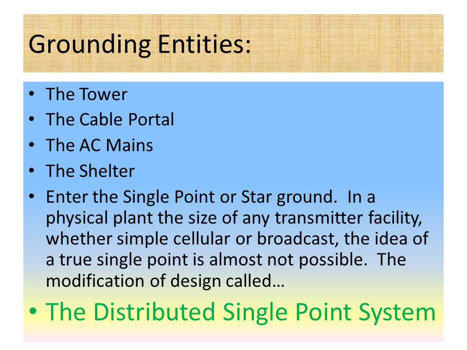 Grounding Entities: The Tower The Cable Portal The AC Mains The Shelter Enter the Single Point or Star ground. In a physical plant the size of any tra