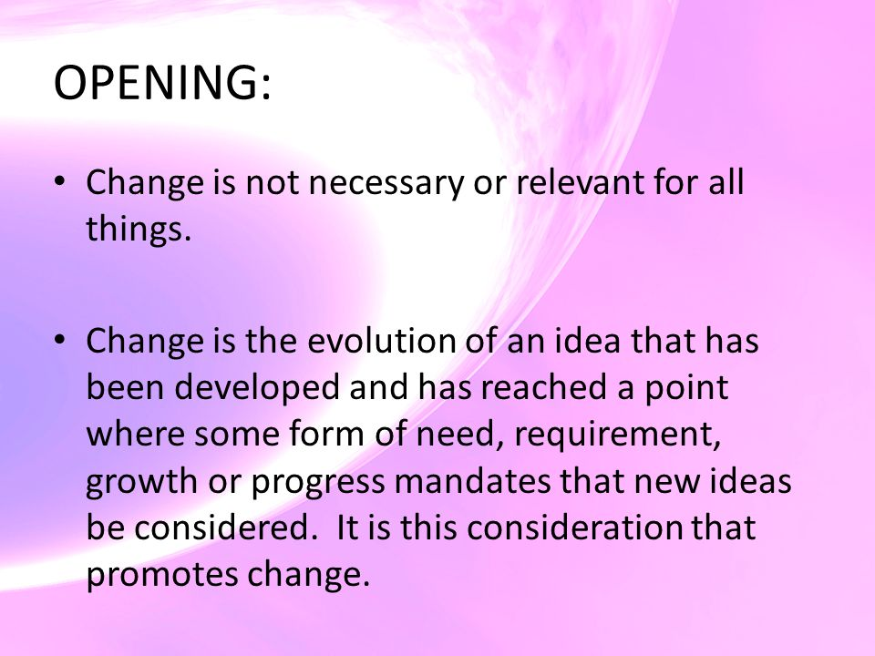 OPENING: Change is not necessary or relevant for all things. Change is the evolution of an idea that has been developed and has reached a point where