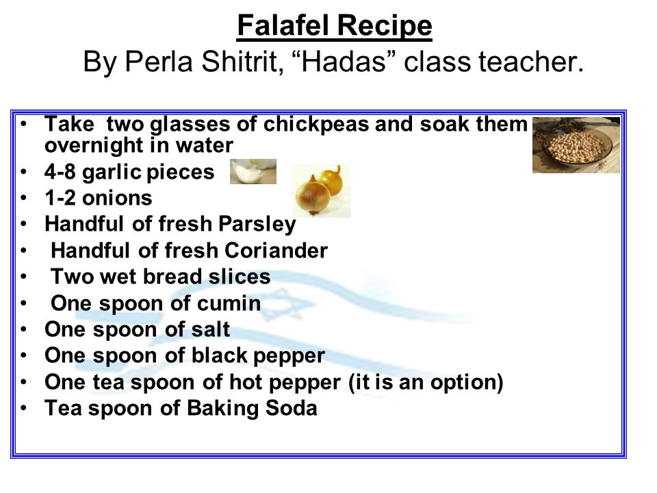 "Falafel Recipe By Perla Shitrit, ""Hadas"" class teacher. Take two glasses of chickpeas and soak them overnight in water 4-8 garlic pieces 1-2 onions Ha"