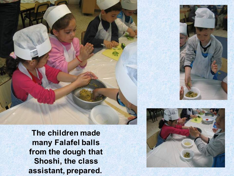 The children made many Falafel balls from the dough that Shoshi, the class assistant, prepared.