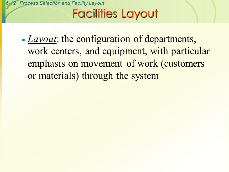 6-12Process Selection and Facility Layout  Layout: the configuration of departments, work centers, and equipment, with particular emphasis on movemen