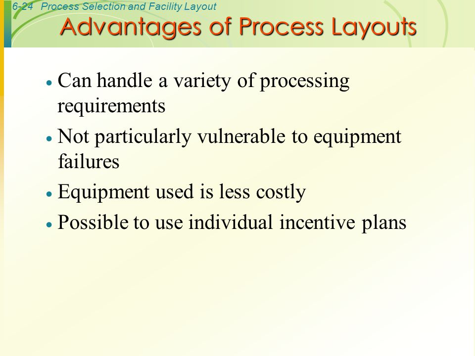 6-24Process Selection and Facility Layout  Can handle a variety of processing requirements  Not particularly vulnerable to equipment failures  Equi
