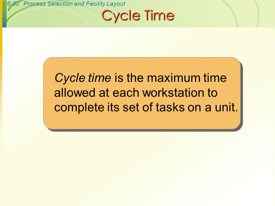 6-30Process Selection and Facility Layout Cycle time is the maximum time allowed at each workstation to complete its set of tasks on a unit. Cycle Tim