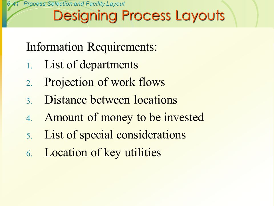 6-41Process Selection and Facility Layout Information Requirements: 1. List of departments 2. Projection of work flows 3. Distance between locations 4