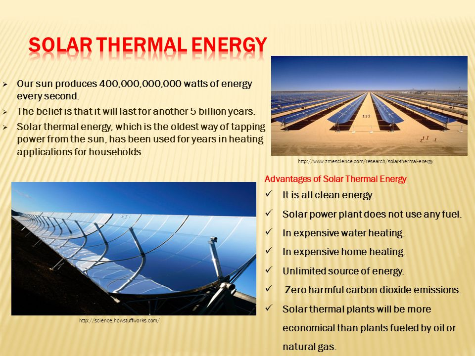  Our sun produces 400,000,000,000 watts of energy every second.  The belief is that it will last for another 5 billion years.  Solar thermal energy