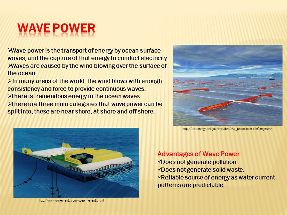  Wave power is the transport of energy by ocean surface waves, and the capture of that energy to conduct electricity.  Waves are caused by the wind